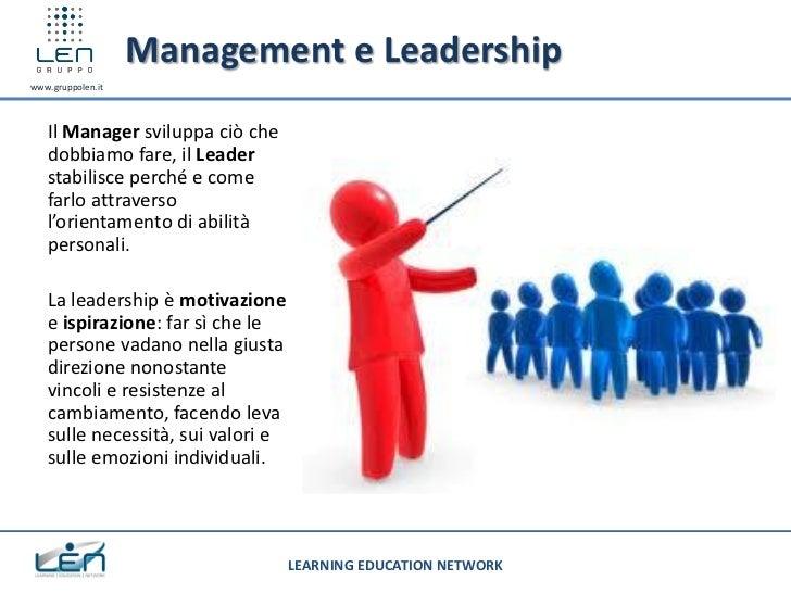Management e Leadershipwww.gruppolen.it   Il Manager sviluppa ciò che   dobbiamo fare, il Leader   stabilisce perché e com...