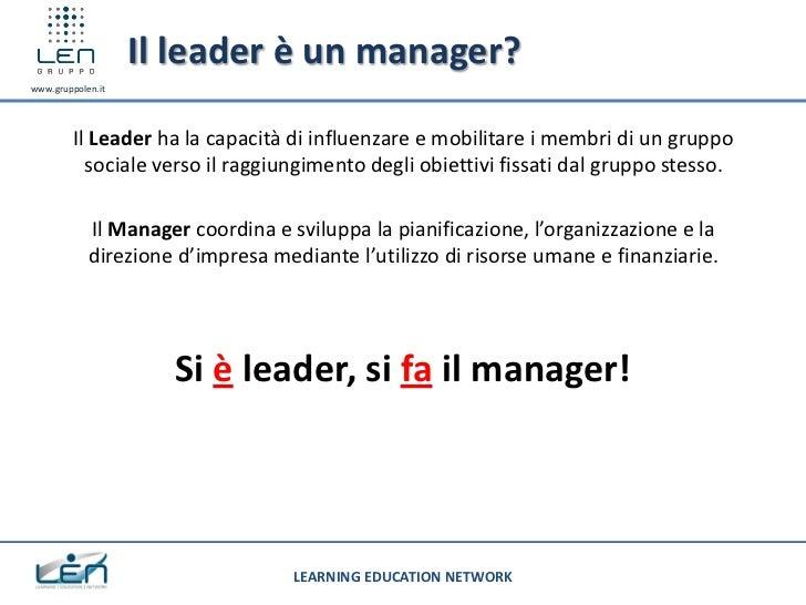 Il leader è un manager?www.gruppolen.it         Il Leader ha la capacità di influenzare e mobilitare i membri di un gruppo...