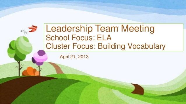 Leadership Team Meeting School Focus: ELA Cluster Focus: Building Vocabulary April 21, 2013