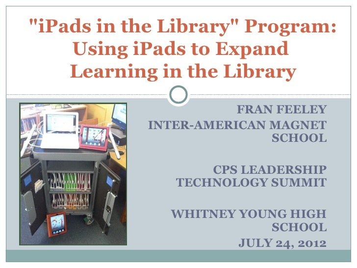 """iPads in the Library"" Program:    Using iPads to Expand    Learning in the Library                      FRAN FEELEY      ..."