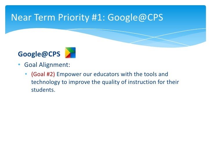 Near Term Priority #1: Google@CPS Google@CPS • Goal Alignment:   • (Goal #2) Empower our educators with the tools and     ...