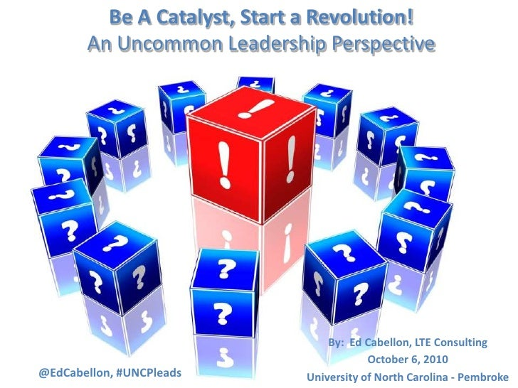 Be A Catalyst, Start a Revolution!An Uncommon Leadership Perspective <br />By:  Ed Cabellon, LTE Consulting<br />October 6...