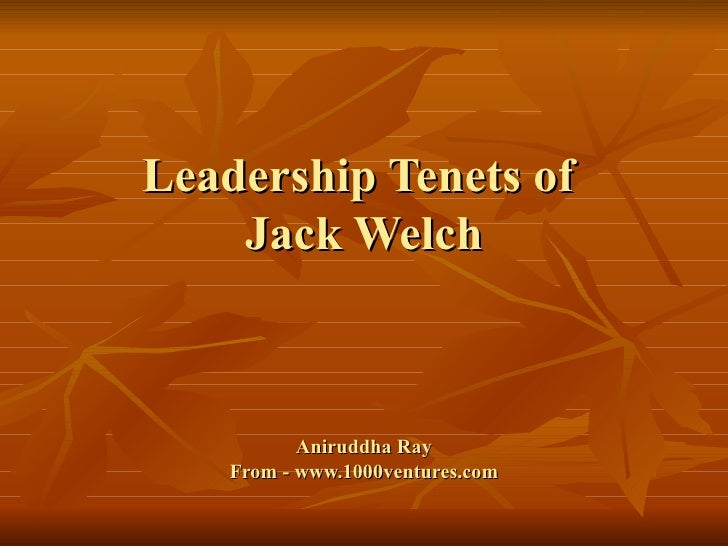 Leadership Tenets of  Jack Welch Aniruddha Ray From - www.1000ventures.com