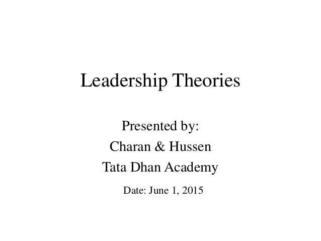 Leadership Theories Presented by: Charan & Hussen Tata Dhan Academy Date: June 1, 2015