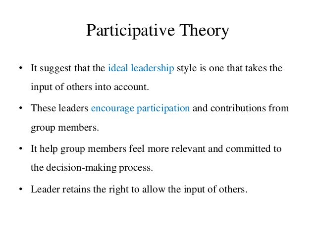 Participative Theory • It suggest that the ideal leadership style is one that takes the input of others into account. • Th...