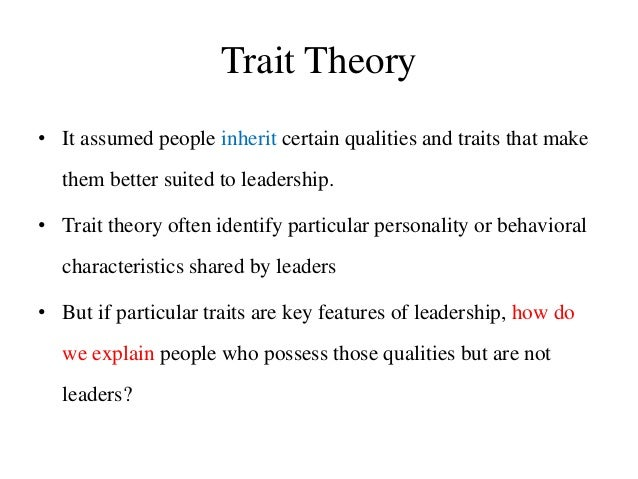 Trait Theory • It assumed people inherit certain qualities and traits that make them better suited to leadership. • Trait ...