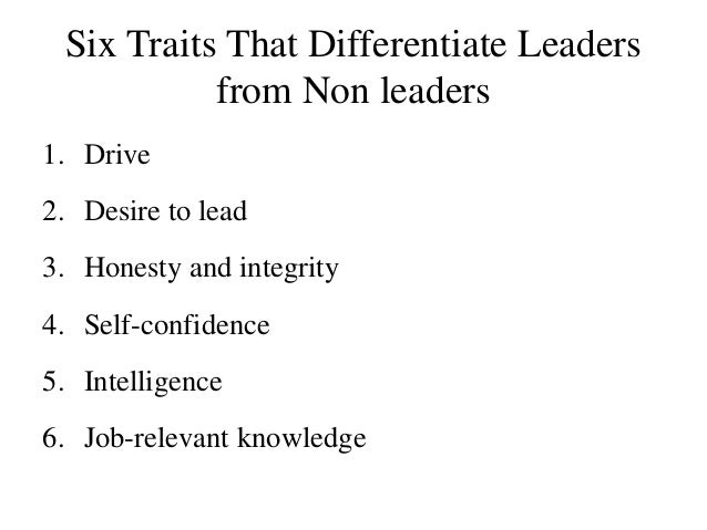 Six Traits That Differentiate Leaders from Non leaders 1. Drive 2. Desire to lead 3. Honesty and integrity 4. Self-confide...