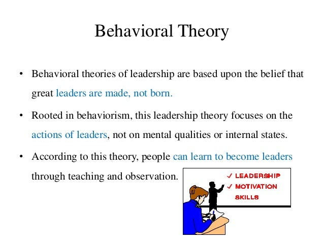 Behavioral Theory • Behavioral theories of leadership are based upon the belief that great leaders are made, not born. • R...