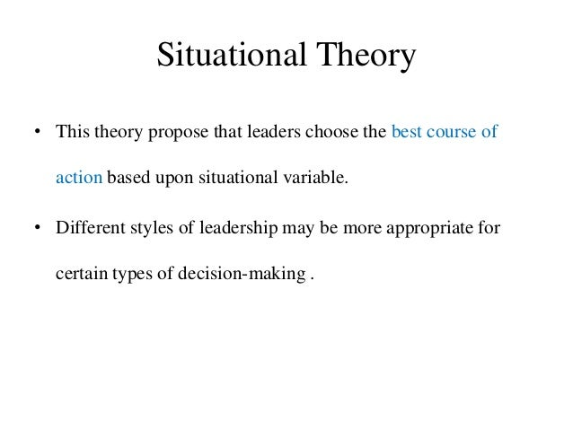 Situational Theory • This theory propose that leaders choose the best course of action based upon situational variable. • ...