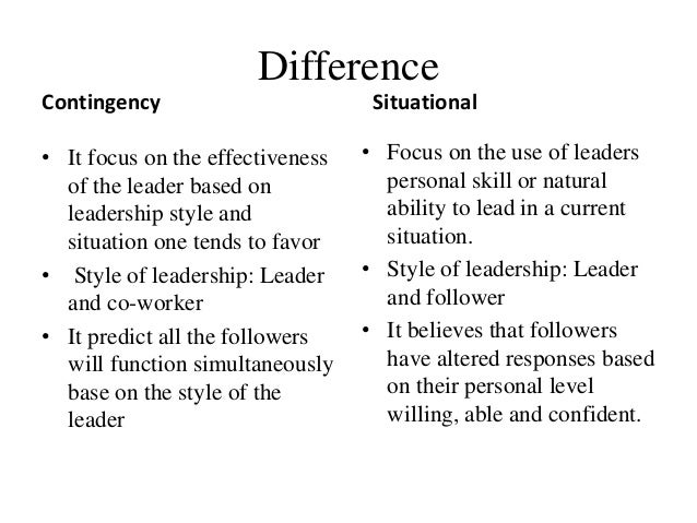 Difference Contingency • It focus on the effectiveness of the leader based on leadership style and situation one tends to ...