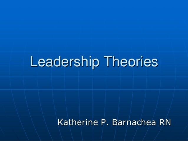Leadership Theories    Katherine P. Barnachea RN