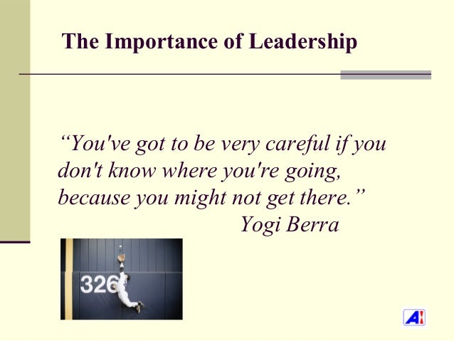 """The Importance of Leadership""""Youve got to be very careful if youdont know where youre going,because you might not get ther..."""