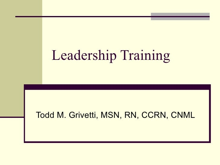 Leadership Training Todd M. Grivetti, MSN, RN, CCRN, CNML