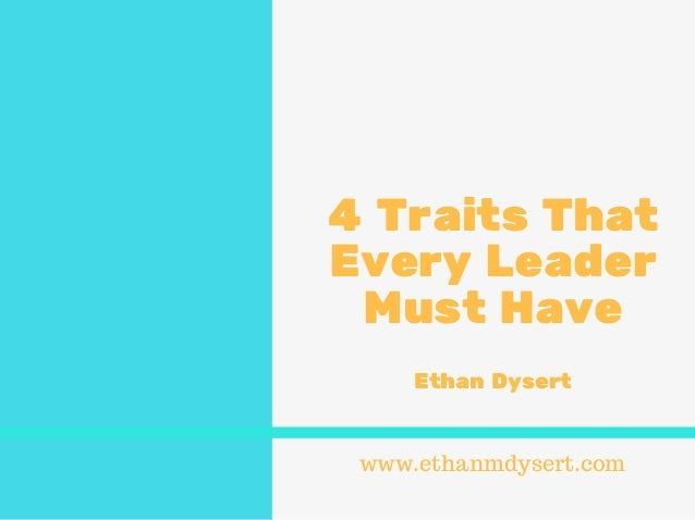 4 Traits That Every Leader Must Have Ethan Dysert www.ethanmdysert.com