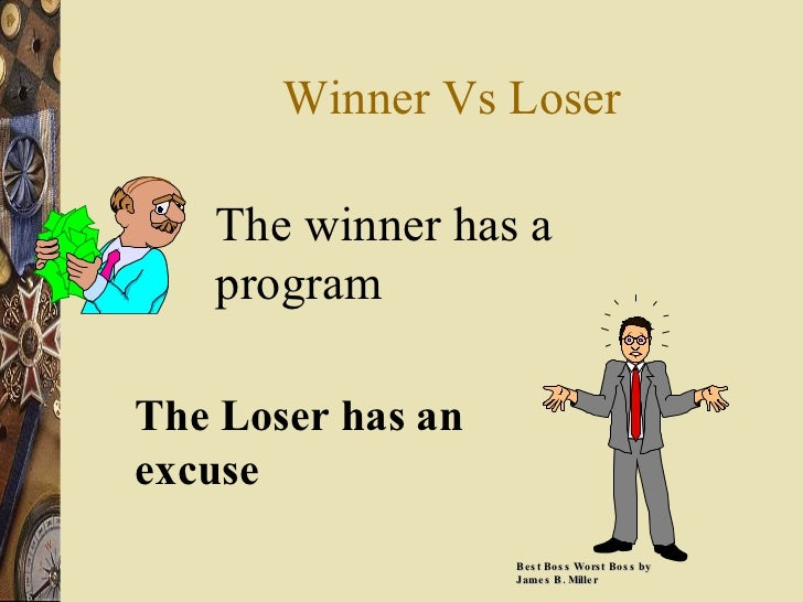 Winner Vs Loser The winner has a program The Loser has an excuse Best Boss Worst Boss by James B. Miller