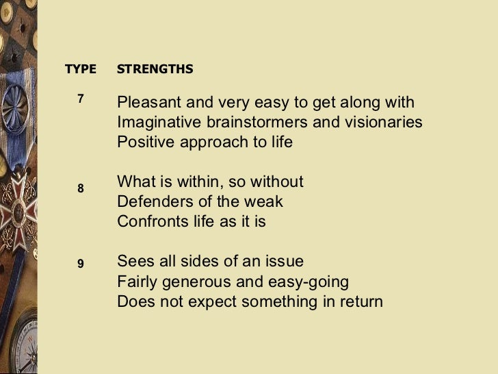 TYPE 7 8 9 STRENGTHS Pleasant and very easy to get along with Imaginative brainstormers and visionaries Positive approach ...