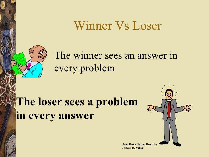 Winner Vs Loser The winner sees an answer in every problem The loser sees a problem in every answer Best Boss Worst Boss b...