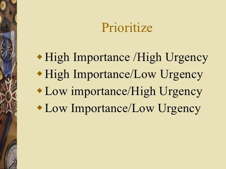 Prioritize <ul><li>High Importance /High Urgency </li></ul><ul><li>High Importance/Low Urgency </li></ul><ul><li>Low impor...