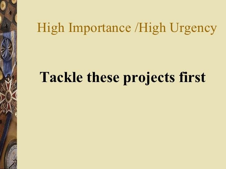 High Importance /High Urgency <ul><li>Tackle these projects first </li></ul>