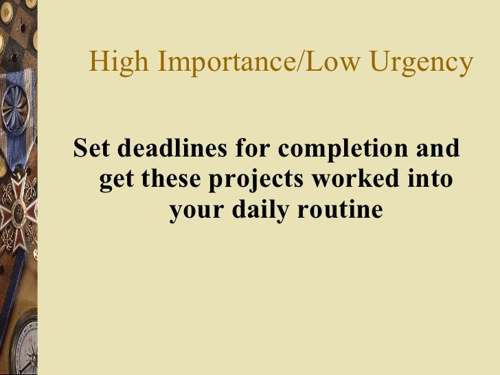 High Importance/Low Urgency <ul><li>Set deadlines for completion and get these projects worked into your daily routine </l...