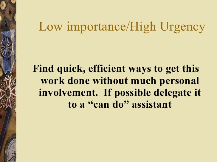 Low importance/High Urgency <ul><li>Find quick, efficient ways to get this work done without much personal involvement.  I...