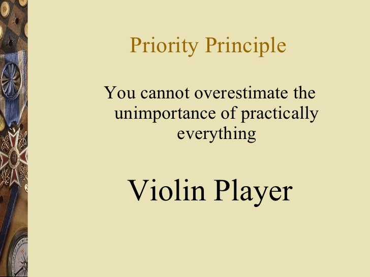 Priority Principle <ul><li>You cannot overestimate the unimportance of practically everything </li></ul><ul><li>Violin Pla...