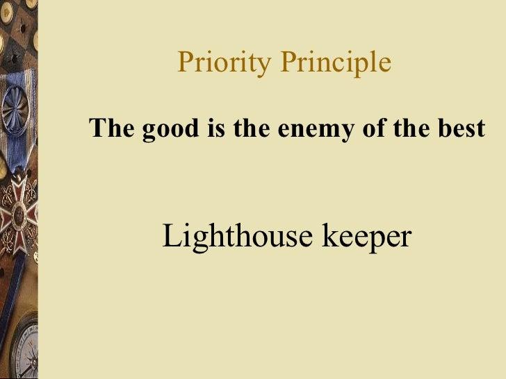 Priority Principle <ul><li>The good is the enemy of the best </li></ul><ul><li>Lighthouse keeper </li></ul>