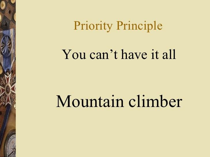 Priority Principle <ul><li>You can't have it all </li></ul><ul><li>Mountain climber </li></ul>
