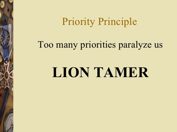 Priority Principle <ul><li>Too many priorities paralyze us </li></ul><ul><li>LION TAMER </li></ul>