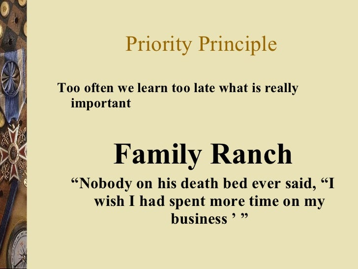 Priority Principle <ul><li>Too often we learn too late what is really important </li></ul><ul><li>Family Ranch </li></ul><...