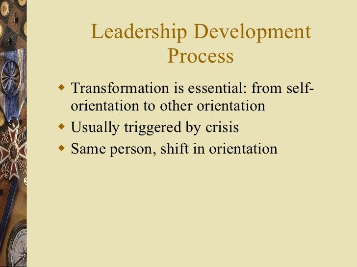 Leadership Development Process <ul><li>Transformation is essential: from self-orientation to other orientation </li></ul><...