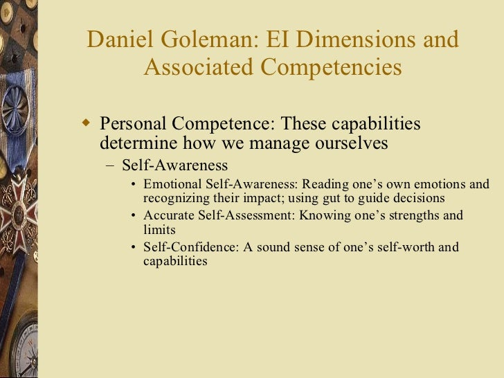 Daniel Goleman: EI Dimensions and Associated Competencies <ul><li>Personal Competence: These capabilities determine how we...