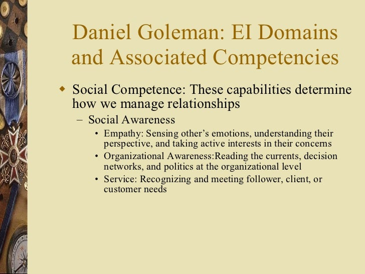 Daniel Goleman: EI Domains and Associated Competencies <ul><li>Social Competence: These capabilities determine how we mana...
