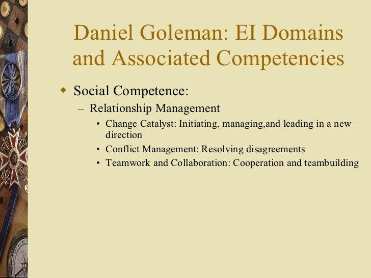 Daniel Goleman: EI Domains and Associated Competencies <ul><li>Social Competence:  </li></ul><ul><ul><li>Relationship Mana...