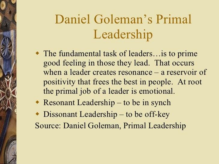 Daniel Goleman's Primal Leadership <ul><li>The fundamental task of leaders…is to prime good feeling in those they lead.  T...