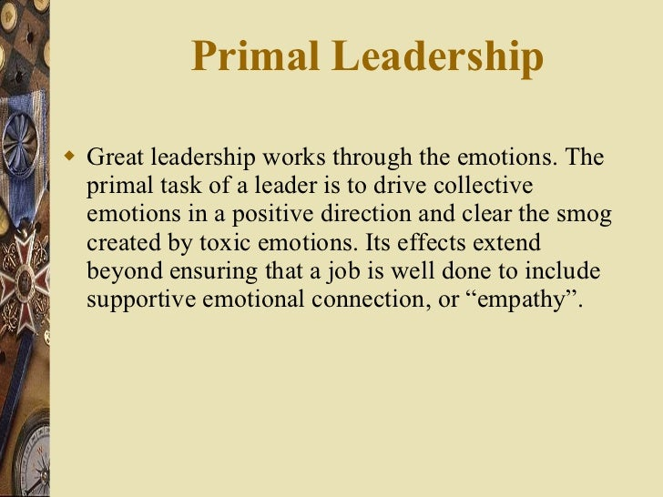 Primal Leadership  <ul><li>Great leadership works through the emotions. The primal task of a leader is to drive collective...