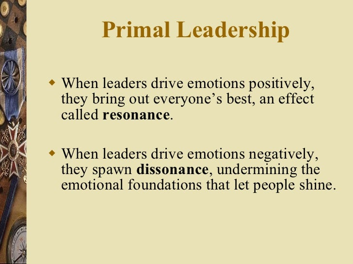 Primal Leadership  <ul><li>When leaders drive emotions positively, they bring out everyone's best, an effect called  reson...