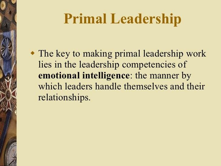 Primal Leadership  <ul><li>The key to making primal leadership work lies in the leadership competencies of  emotional inte...