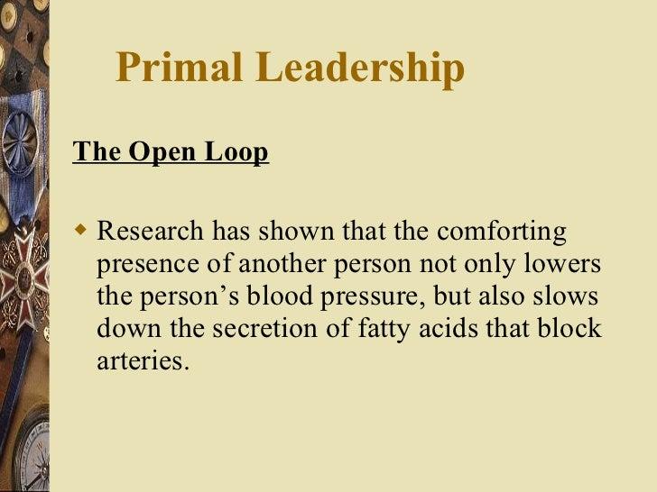 Primal Leadership  <ul><li>The Open Loop </li></ul><ul><li>Research has shown that the comforting presence of another pers...