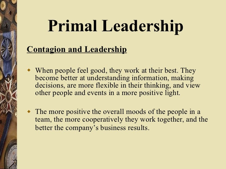<ul><li>Contagion and Leadership </li></ul><ul><li>When people feel good, they work at their best. They become better at u...