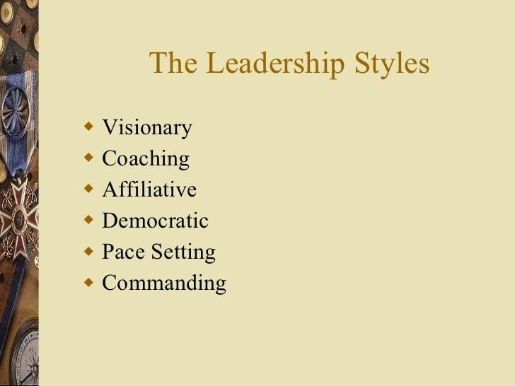 The Leadership Styles <ul><li>Visionary </li></ul><ul><li>Coaching </li></ul><ul><li>Affiliative </li></ul><ul><li>Democra...