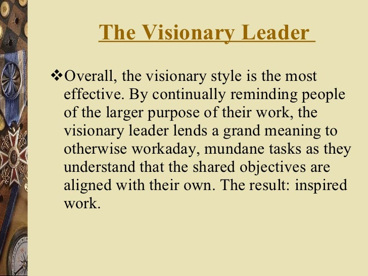 The Visionary Leader  <ul><li>Overall, the visionary style is the most effective. By continually reminding people of the l...