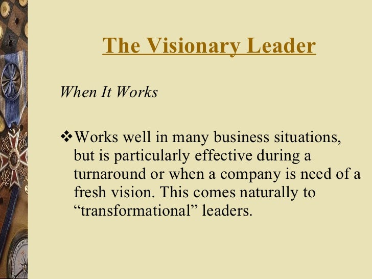 The Visionary Leader <ul><li>When It Works </li></ul><ul><li>Works well in many business situations, but is particularly e...