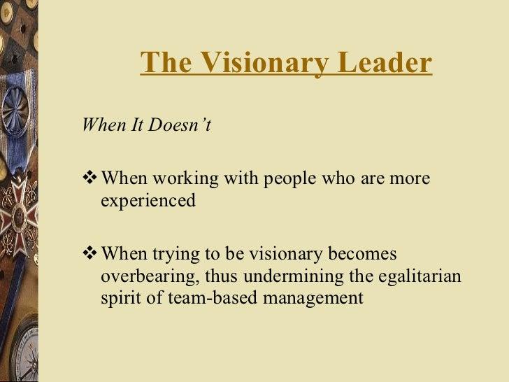 The Visionary Leader <ul><li>When It Doesn't </li></ul><ul><li>When working with people who are more experienced </li></ul...