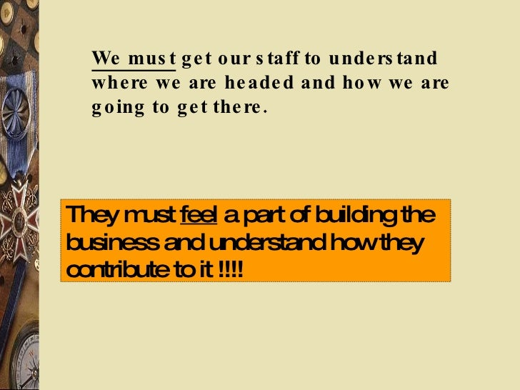 We must  get our staff to understand where we are headed and how we are going to get there. They must  feel  a part of bui...
