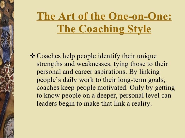 The Art of the One-on-One: The Coaching Style <ul><li>Coaches help people identify their unique strengths and weaknesses, ...