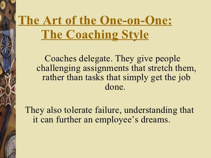 The Art of the One-on-One: The Coaching Style <ul><li>Coaches delegate. They give people challenging assignments that stre...