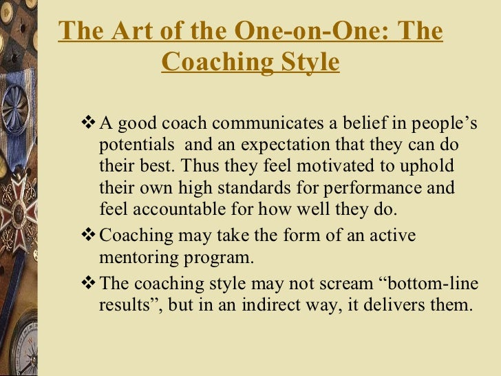 The Art of the One-on-One: The Coaching Style <ul><li>A good coach communicates a belief in people's potentials  and an ex...