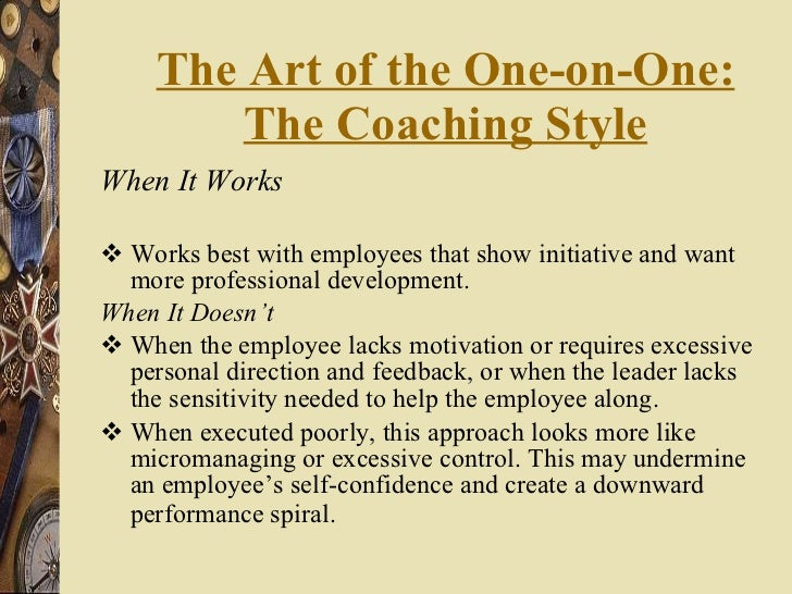 The Art of the One-on-One: The Coaching Style <ul><li>When It Works </li></ul><ul><li>Works best with employees that show ...