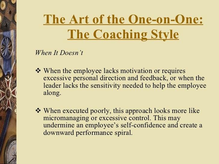 The Art of the One-on-One: The Coaching Style <ul><li>When It Doesn't </li></ul><ul><li>When the employee lacks motivation...